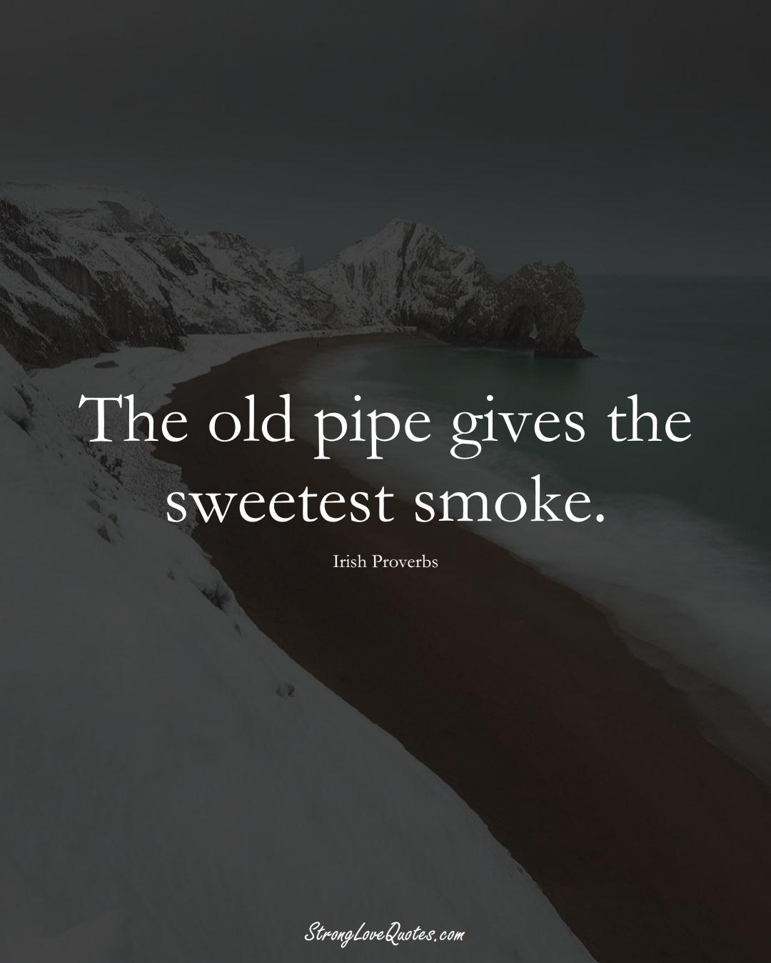 The old pipe gives the sweetest smoke. (Irish Sayings);  #EuropeanSayings