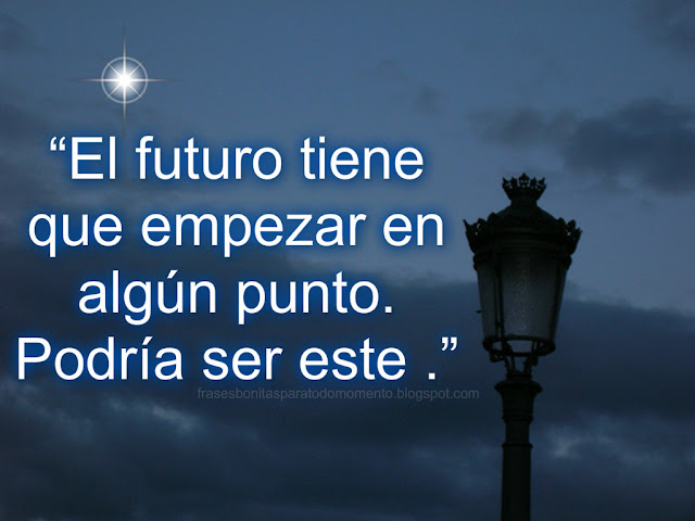 """""""El futuro tiene que empezar en algún punto. Podría ser este ."""""""