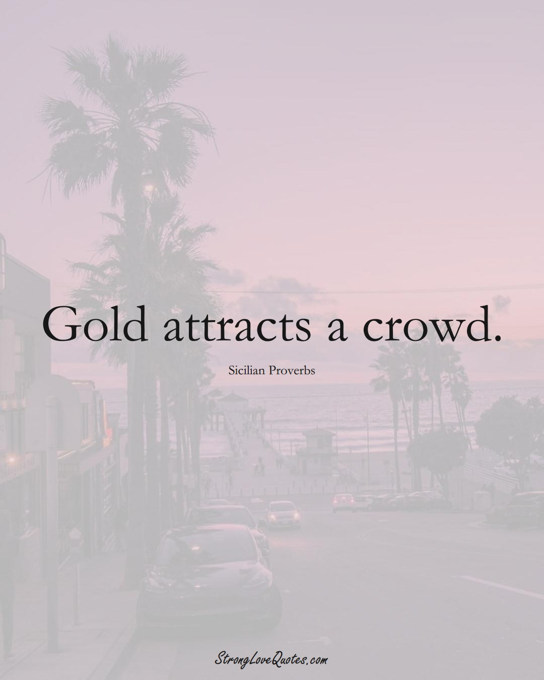 Gold attracts a crowd. (Sicilian Sayings);  #EuropeanSayings