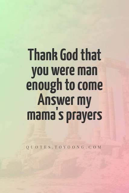 Thank God that you were man enaouh to come  answer my mama's prayers