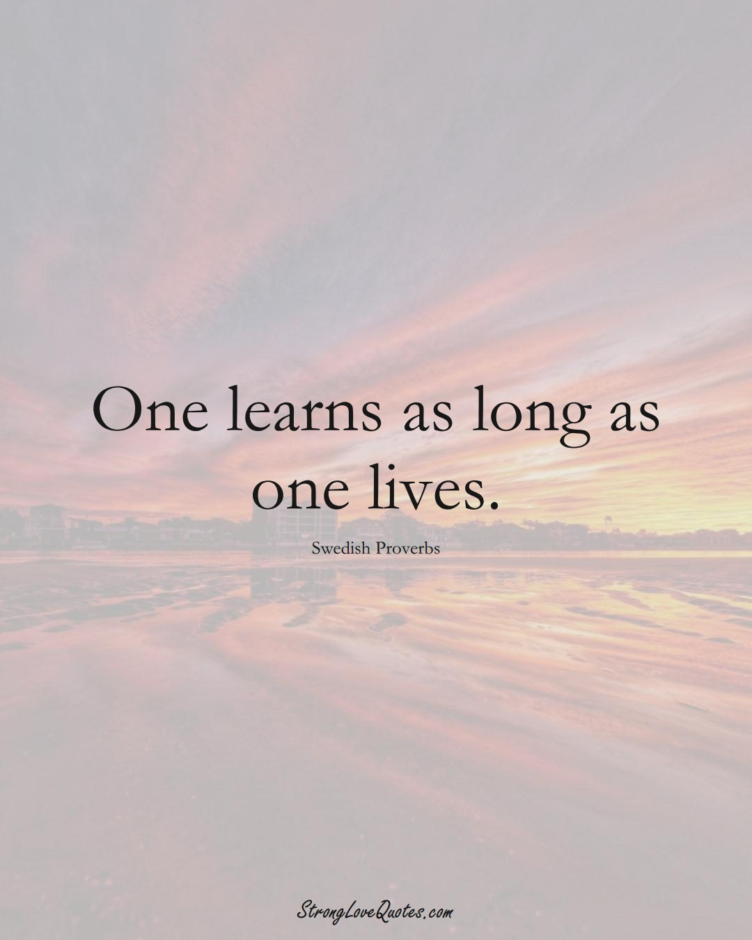 One learns as long as one lives. (Swedish Sayings);  #EuropeanSayings