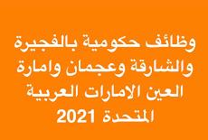 وظائف حكومية بالفجيرة والشارقة وعجمان وامارة العين الامارات العربية المتحدة 2021