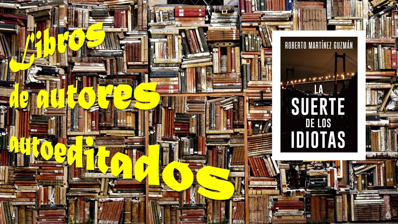 El Búho Entre Libros Autores Autoeditados 15 Roberto Martínez Guzmán La Suerte De Los Idiotas