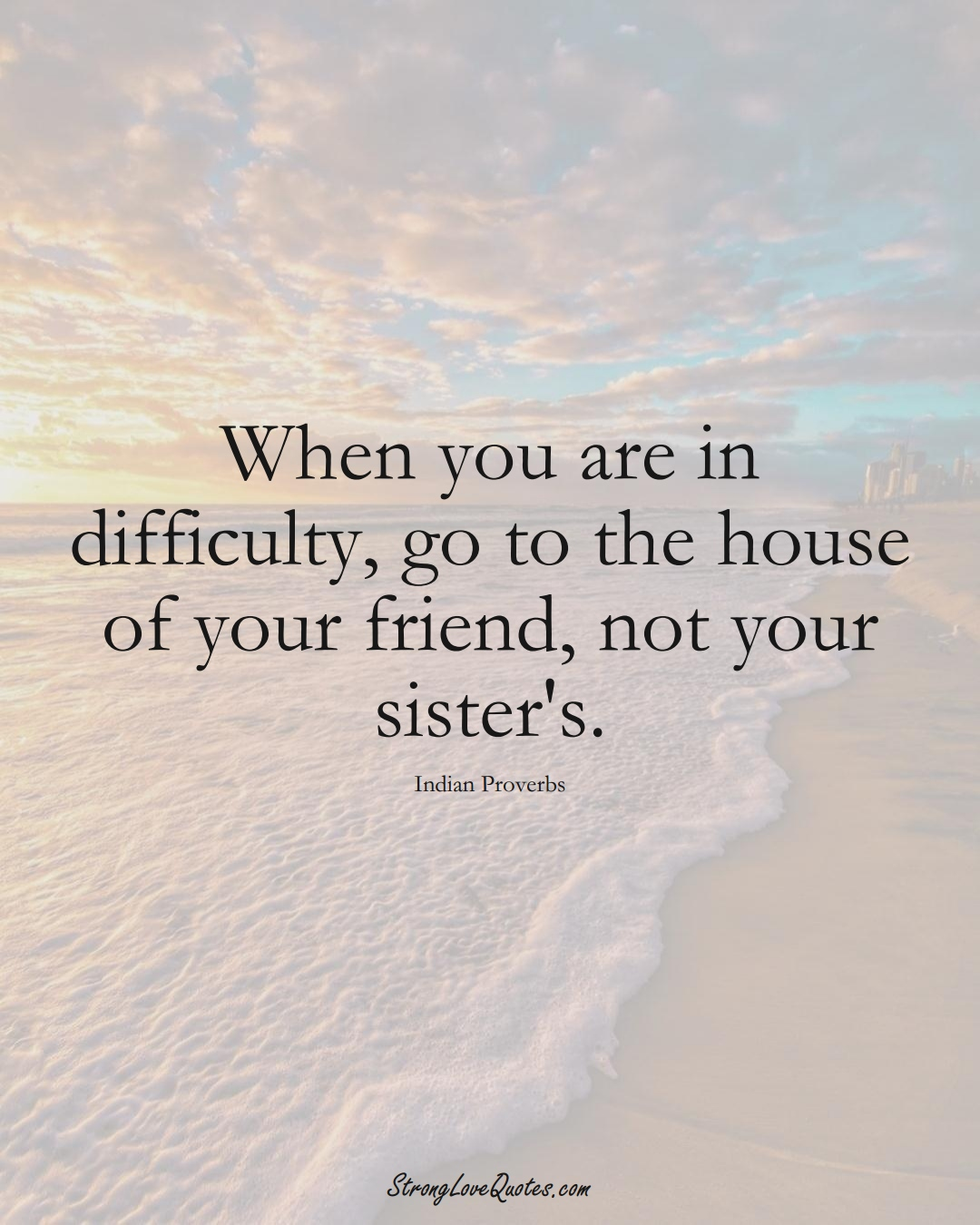 When you are in difficulty, go to the house of your friend, not your sister's. (Indian Sayings);  #AsianSayings