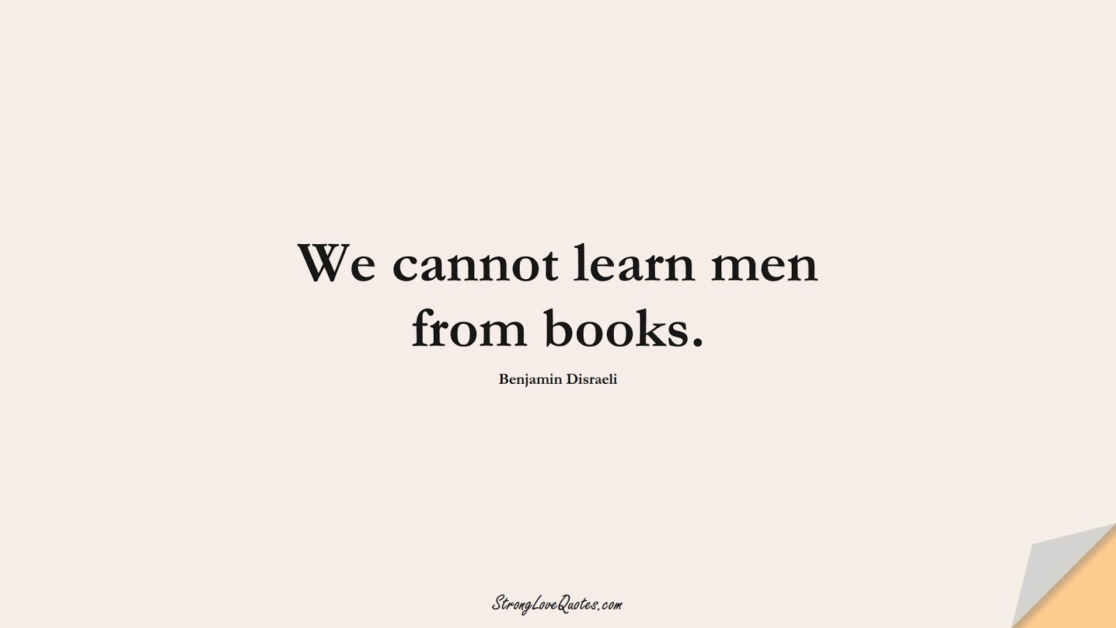 We cannot learn men from books. (Benjamin Disraeli);  #EducationQuotes