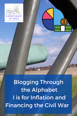 A Mom's Quest to Teach logo: Blogging Through the Alphabet: I is for Inflation and Financing the Civil War background photo of cannon, graphic of money and pie chart