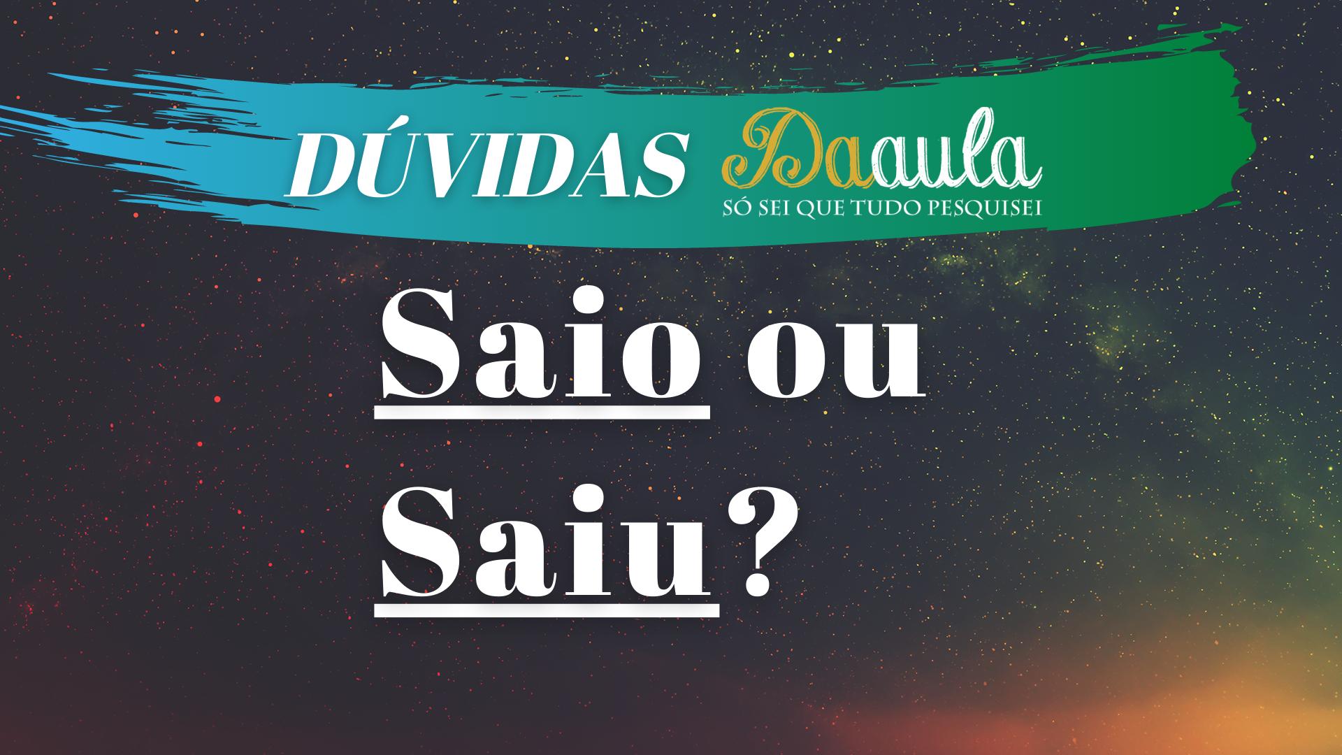 Qual a forma correta: Saiu ou Saio?