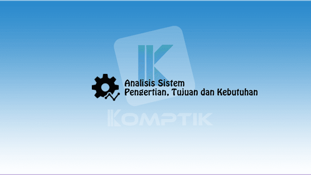 Analisis Sistem: Pengertian, Tujuan dan Kebutuhan