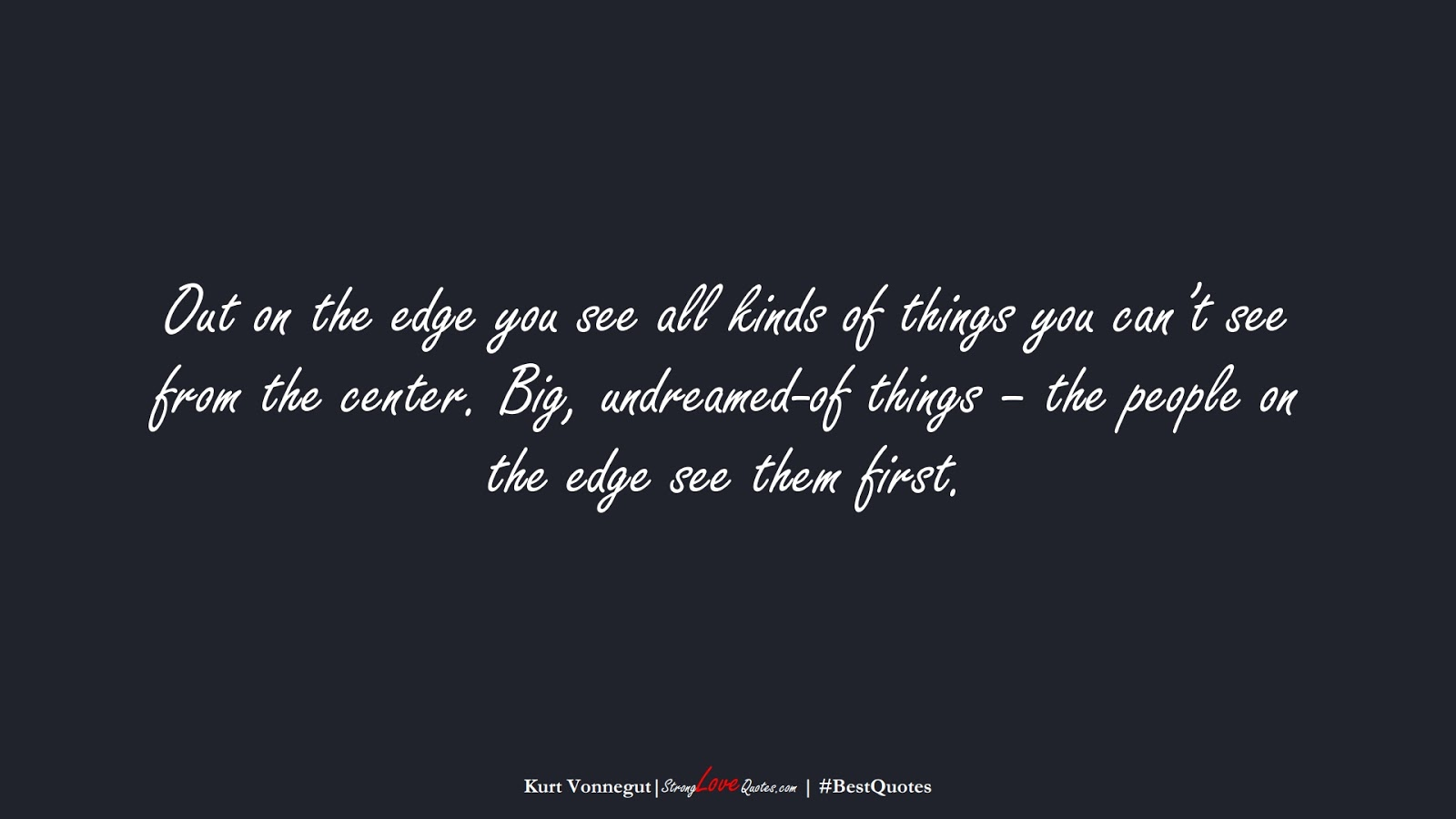 Out on the edge you see all kinds of things you can't see from the center. Big, undreamed-of things – the people on the edge see them first. (Kurt Vonnegut);  #BestQuotes