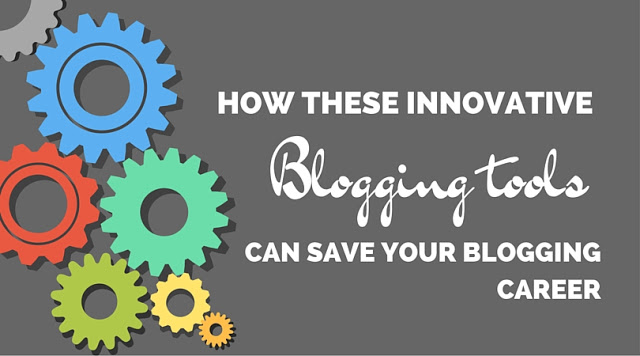 How These Innovative Blogging tools Can Save Your Blogging Career