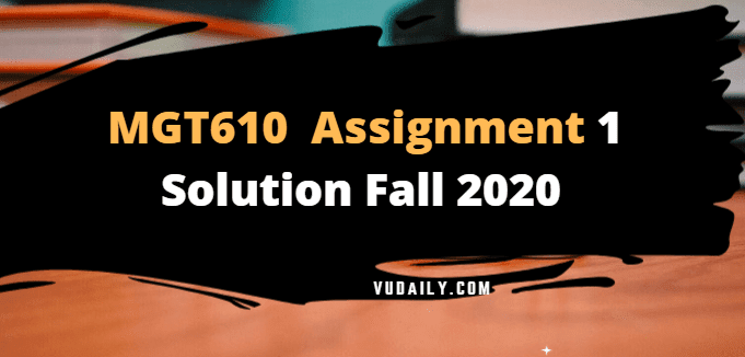 MGT610 Assignment No 1 Solution Fall 2020
