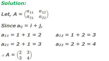 Solution: Let, A = (■(a_11&a_12@a_21&a_22 )) Since aij = i + j, a11 = 1 + 1 = 2a12 = 1 + 2 = 3 a21 = 2 + 1 = 3a22 = 2 + 2 = 4 ∴ A = (■(2&3@3&4))