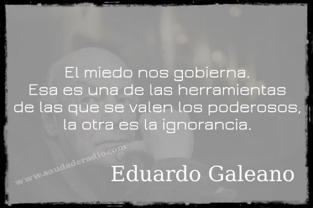 """""""El miedo nos gobierna. Esa es una de las herramientas de las que se valen los poderosos."""" Eduardo Galeano"""