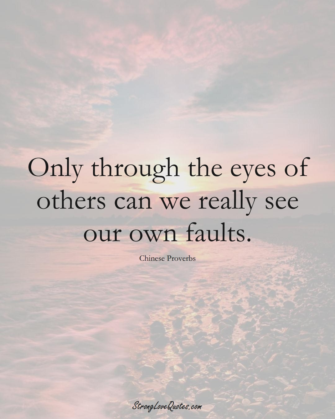 Only through the eyes of others can we really see our own faults. (Chinese Sayings);  #AsianSayings