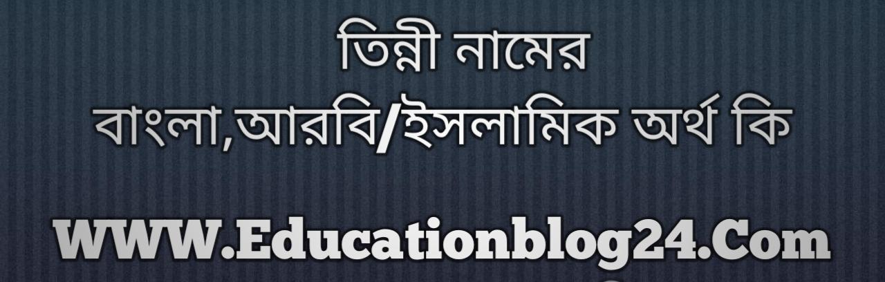 Tinni name meaning in Bengali, তিন্নী নামের অর্থ কি, তিন্নী নামের বাংলা অর্থ কি, তিন্নী নামের ইসলামিক অর্থ কি, তিন্নী কি ইসলামিক /আরবি নাম