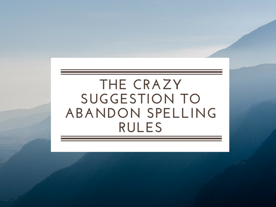 The crazy suggestion to abandon spelling rules
