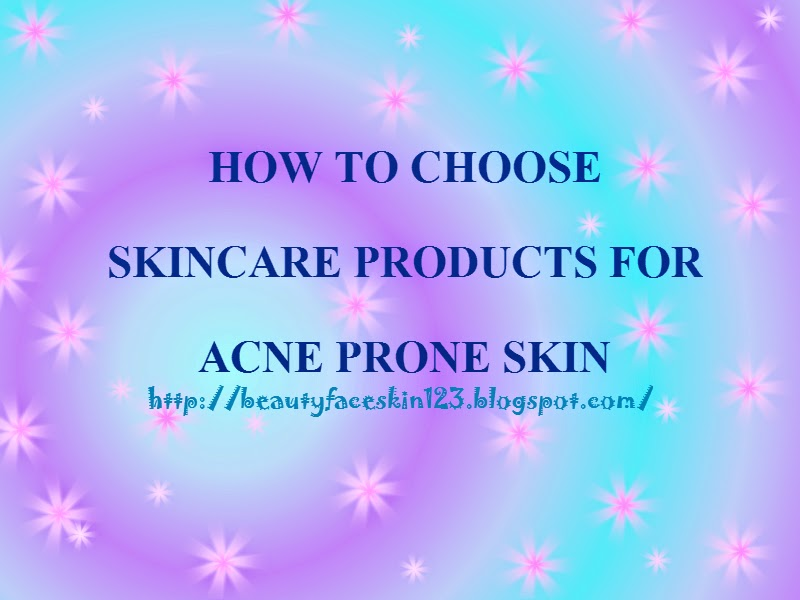 HOW TO CHOOSE SKINCARE PRODUCTS FOR ACNE PRONE SKIN