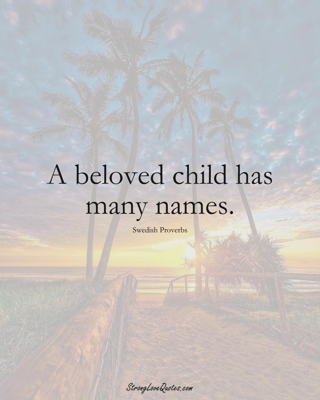 A beloved child has many names. (Swedish Sayings);  #EuropeanSayings