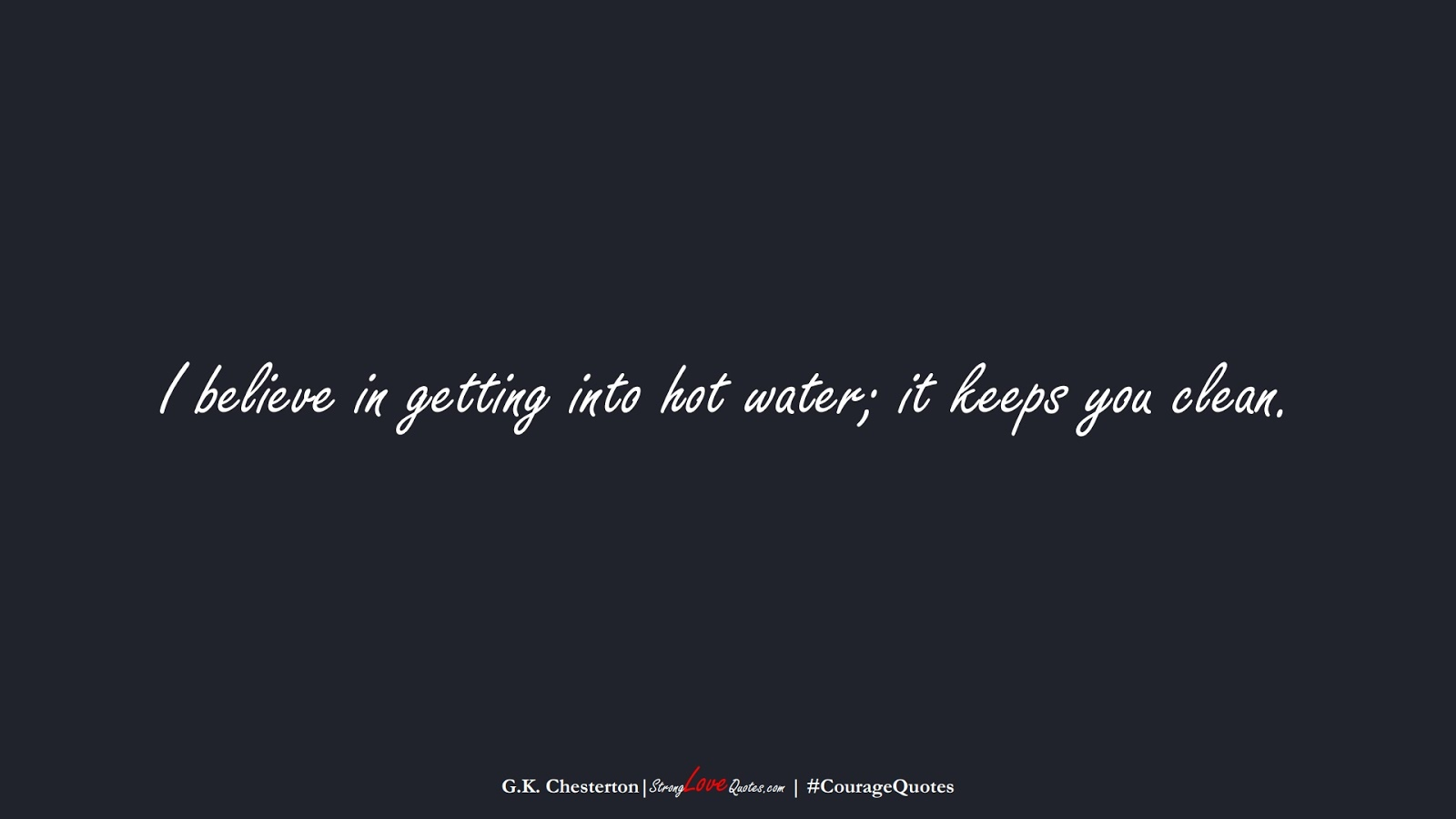 I believe in getting into hot water; it keeps you clean. (G.K. Chesterton);  #CourageQuotes
