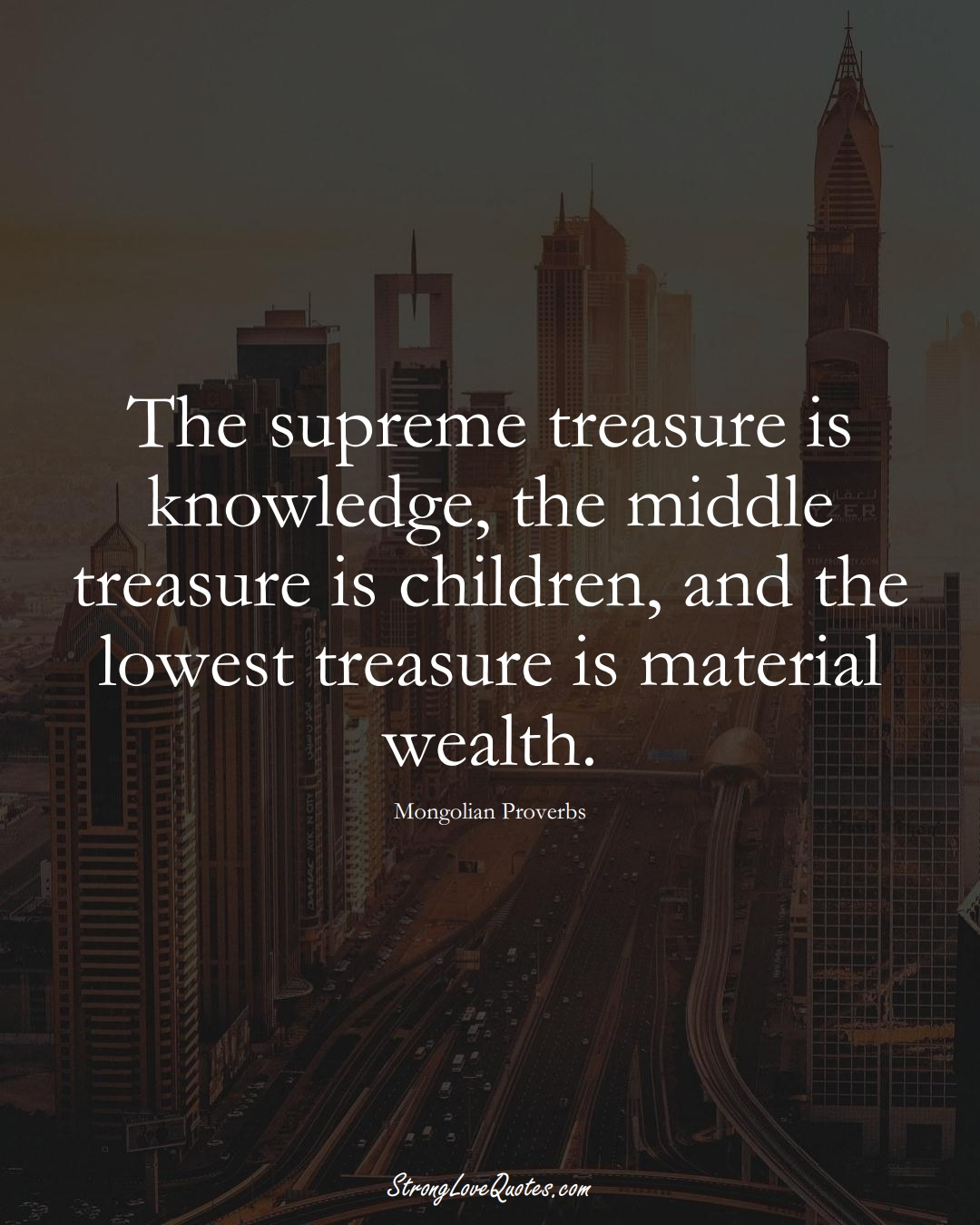 The supreme treasure is knowledge, the middle treasure is children, and the lowest treasure is material wealth. (Mongolian Sayings);  #AsianSayings