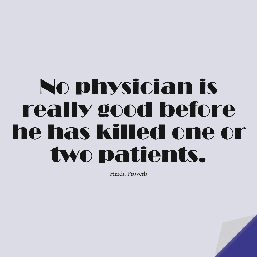 No physician is really good before he has killed one or two patients. (Hindu Proverb);  #LearningQuotes