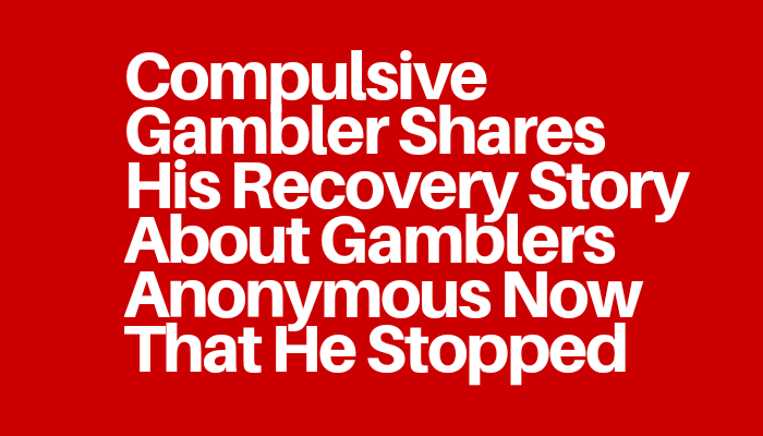 Compulsive Gambler Shares His Recovery Story About Gamblers Anonymous Now That He Stopped