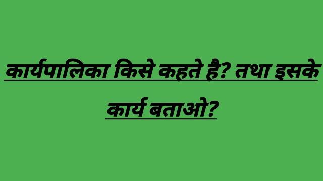 कार्यपालिका किसे कहते है? भारतीय कार्यपालिका की विशेषता