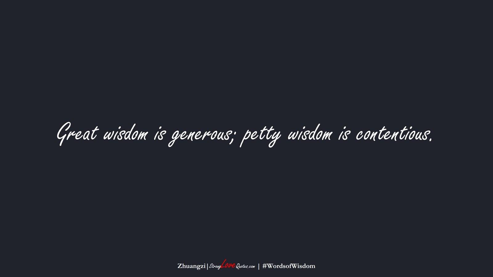 Great wisdom is generous; petty wisdom is contentious. (Zhuangzi);  #WordsofWisdom