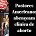 """Pastores """"evangélicos"""" abençoam clínica de aborto, cantando """"Aleluia. Abençoamos esta sala de cirurgia"""""""