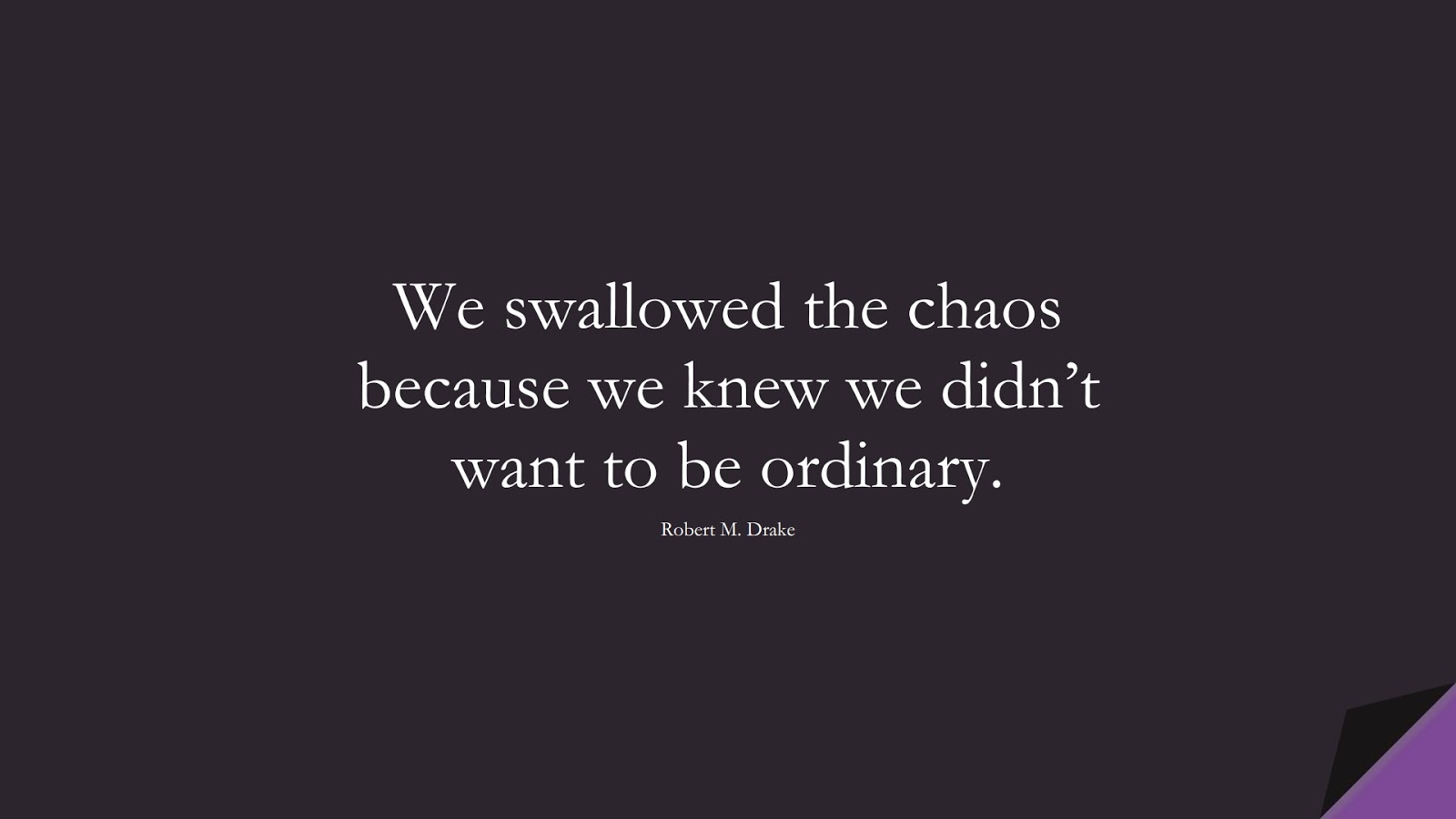 We swallowed the chaos because we knew we didn't want to be ordinary. (Robert M. Drake);  #HopeQuotes