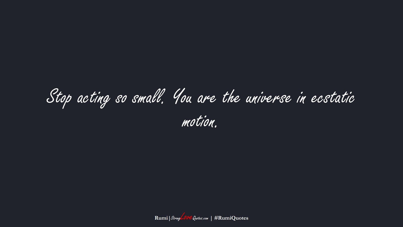 Stop acting so small. You are the universe in ecstatic motion. (Rumi);  #RumiQuotes