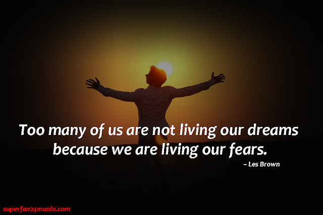 """""""Too many of us are not living our dreams because we are living our fears."""""""