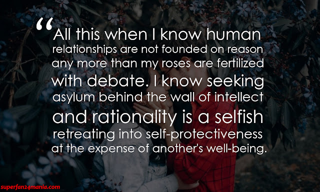 All this when i know human relationships are not founded on reason any more than my roses are fertilized with debate. i know seeking asylum behind the wall of intellect and rationality is a selfish retreating into self-protectiveness at the expense of another's well-being