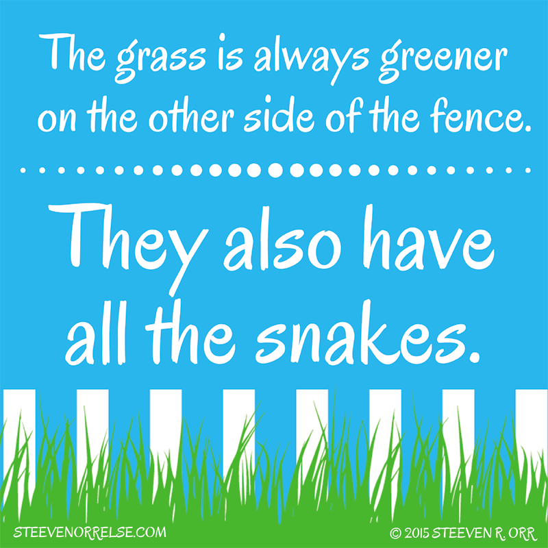grass is not alway greener on The grass is not always greener on the other side of the fence the grass is greenest where it is watered the other man's grass is always greener and now we can actually go and visit his grass much more and feel the absence of green in our own lives.