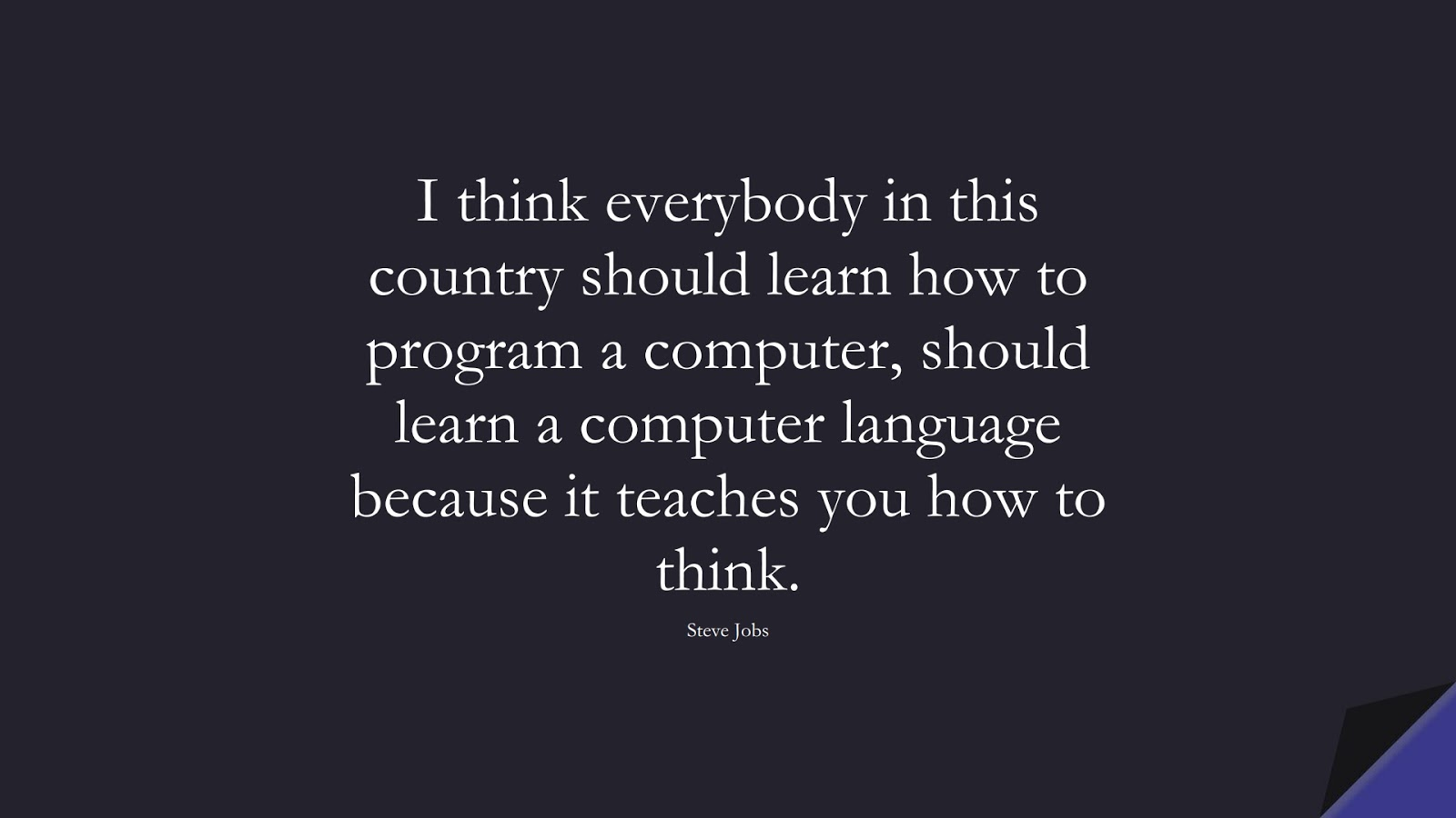 I think everybody in this country should learn how to program a computer, should learn a computer language because it teaches you how to think. (Steve Jobs);  #SteveJobsQuotes