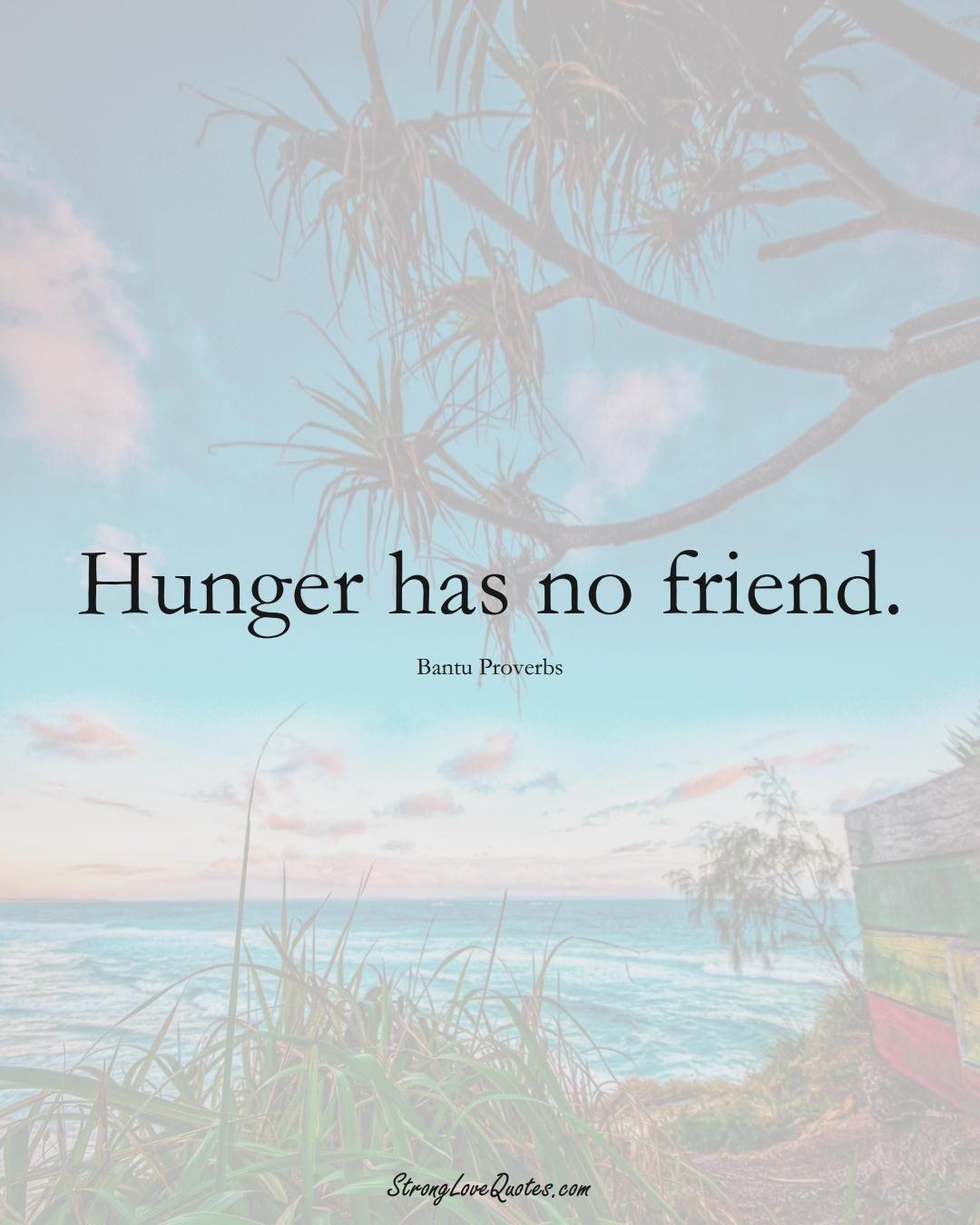 Hunger has no friend. (Bantu Sayings);  #aVarietyofCulturesSayings