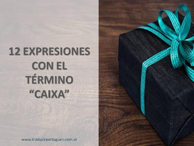"""15 EXPRESIONES CON EL TÉRMINO """"CAIXA"""" Y SU TRADUCCIÓN DE PORTUGUÉS A ESPAÑOL"""