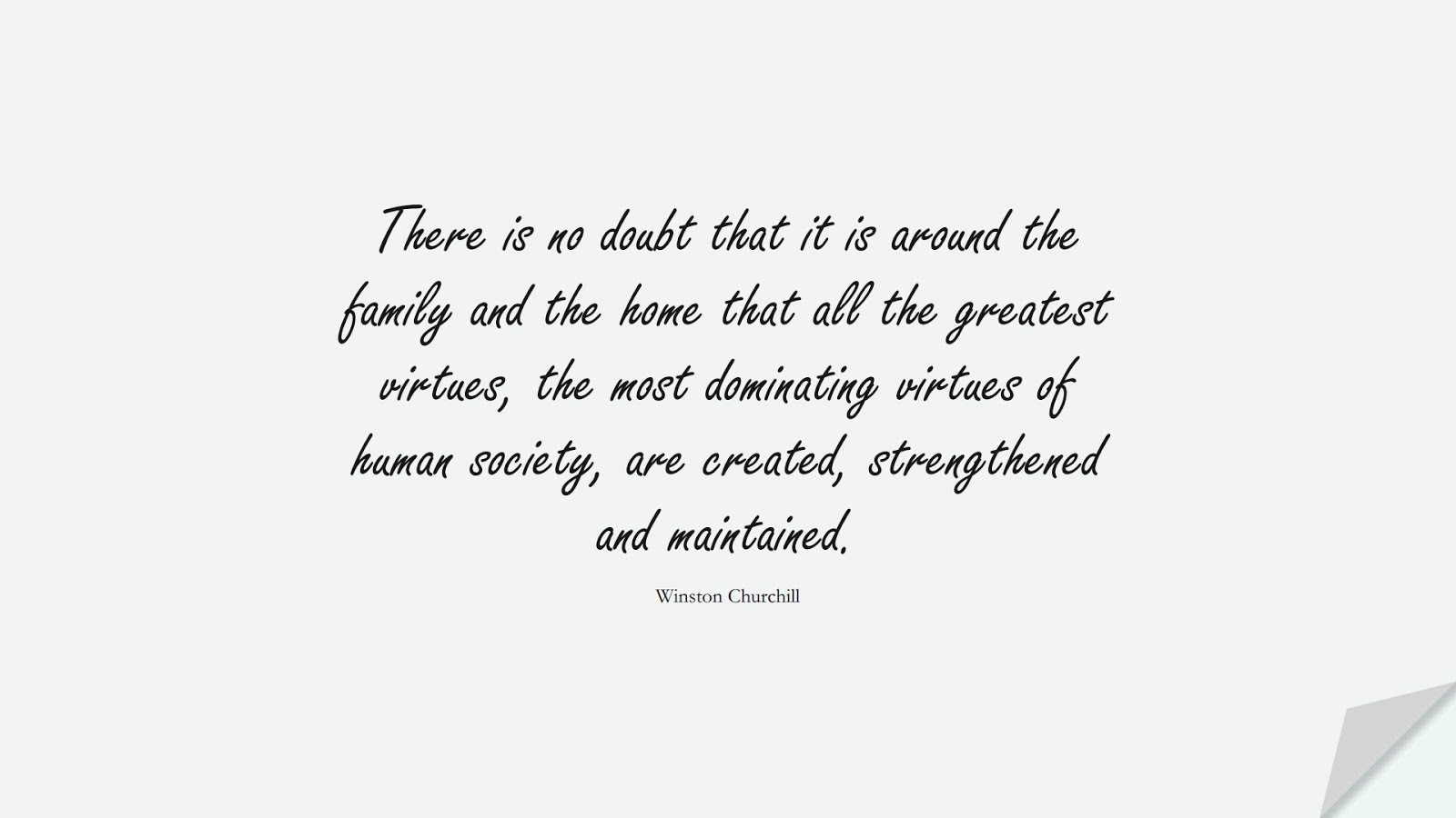 There is no doubt that it is around the family and the home that all the greatest virtues, the most dominating virtues of human society, are created, strengthened and maintained. (Winston Churchill);  #RelationshipQuotes
