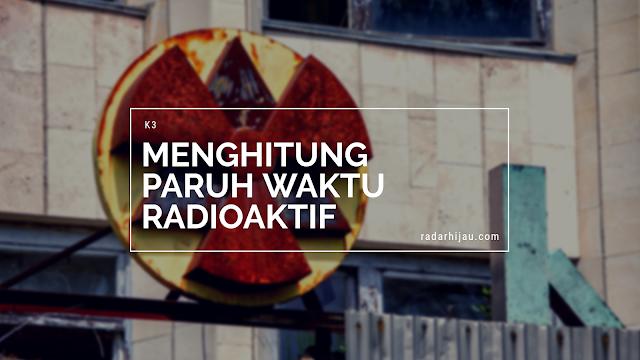 Cara Menghitung Waktu Paruh Radioaktif