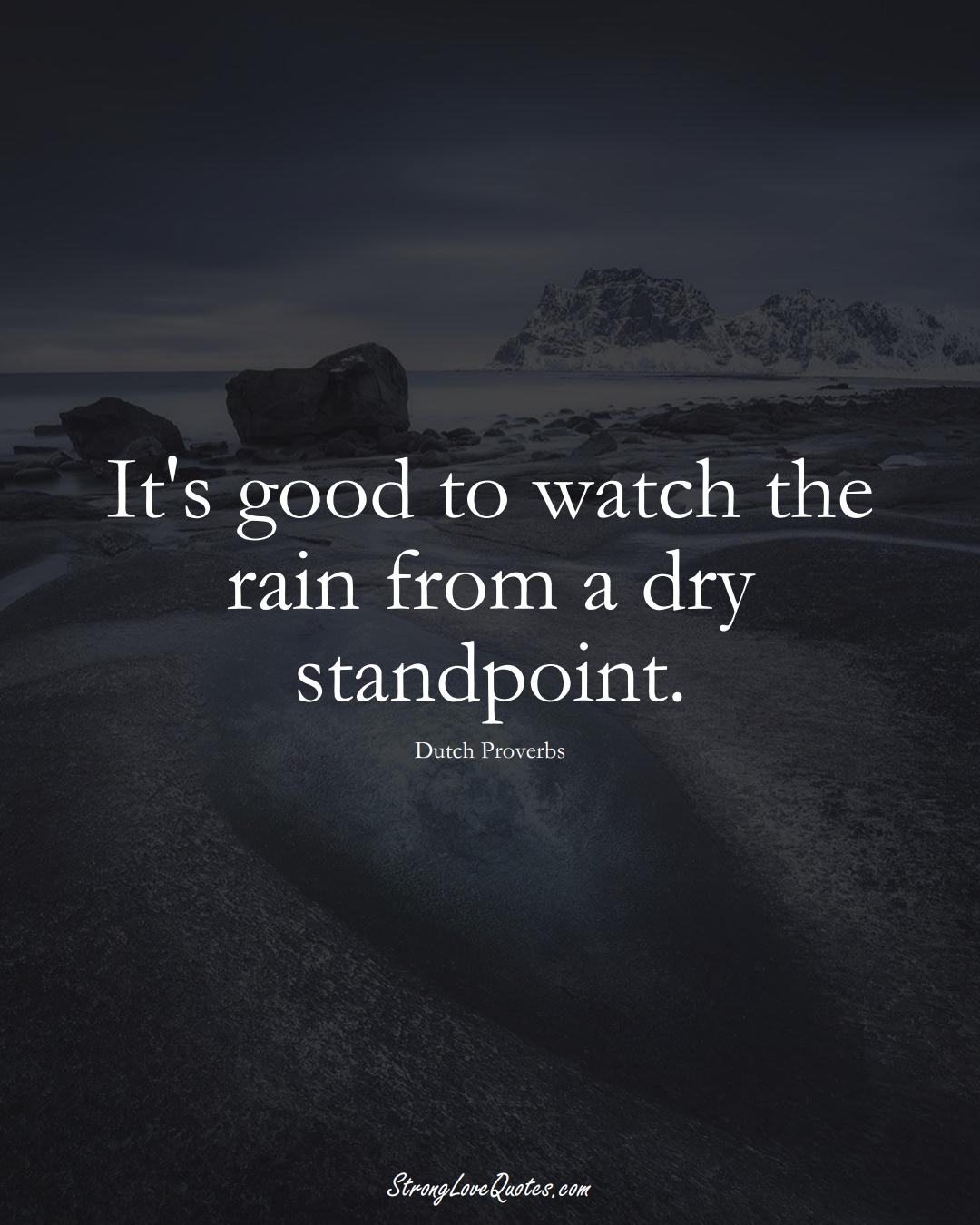 It's good to watch the rain from a dry standpoint. (Dutch Sayings);  #EuropeanSayings