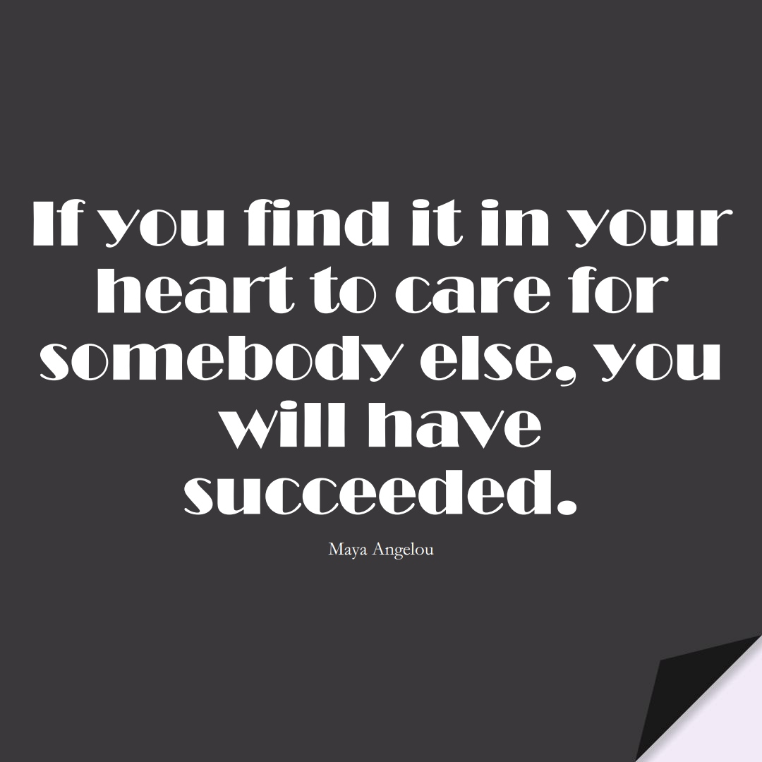 If you find it in your heart to care for somebody else, you will have succeeded. (Maya Angelou);  #InspirationalQuotes