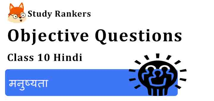 Objective Questions for Class 10 Sparsh Chapter 4 मनुष्यता Hindi