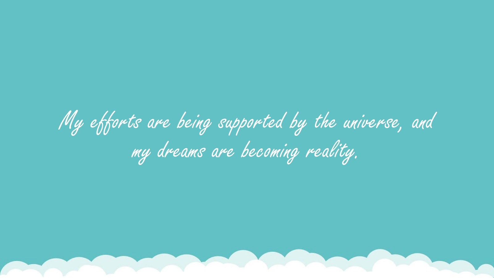 My efforts are being supported by the universe, and my dreams are becoming reality.FALSE