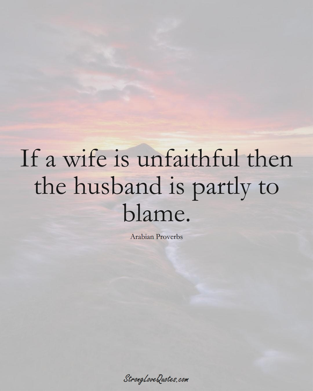 If a wife is unfaithful then the husband is partly to blame. (Arabian Sayings);  #aVarietyofCulturesSayings