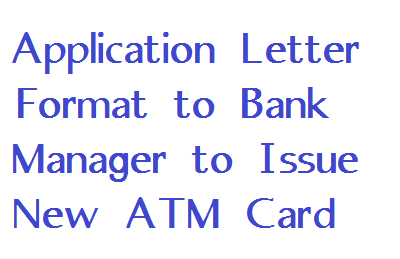 if you dont how to start writing new application letter then follow this simple letter format to get your atm card the new one