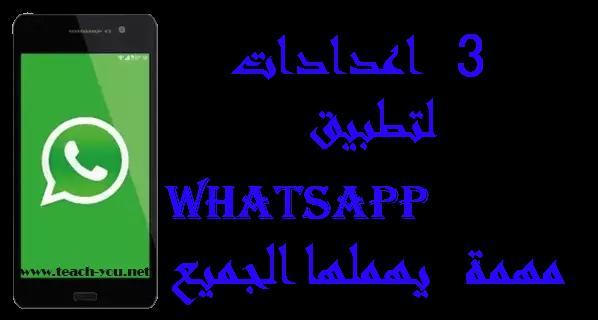 إليك 3 اعدادات لتطبيق WhatsApp جد مهمة  يهملها الجميع