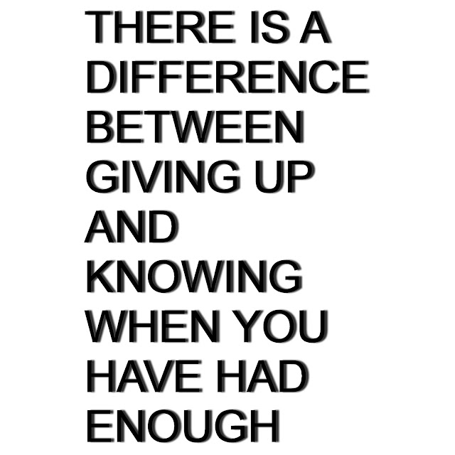 There is a difference between giving up and knowing when you have had enough