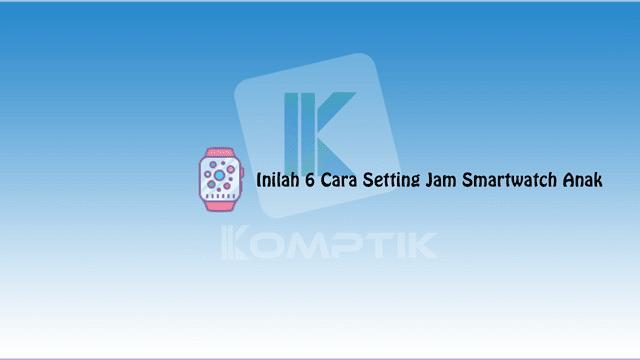 Cara Setting Jam Smartwatch Anak