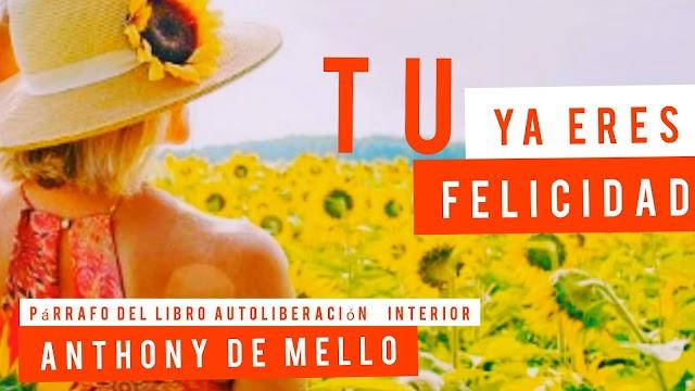 Tú ya eres felicidad | Párrafo del libro autoliberación  interior de Anthony De Mello
