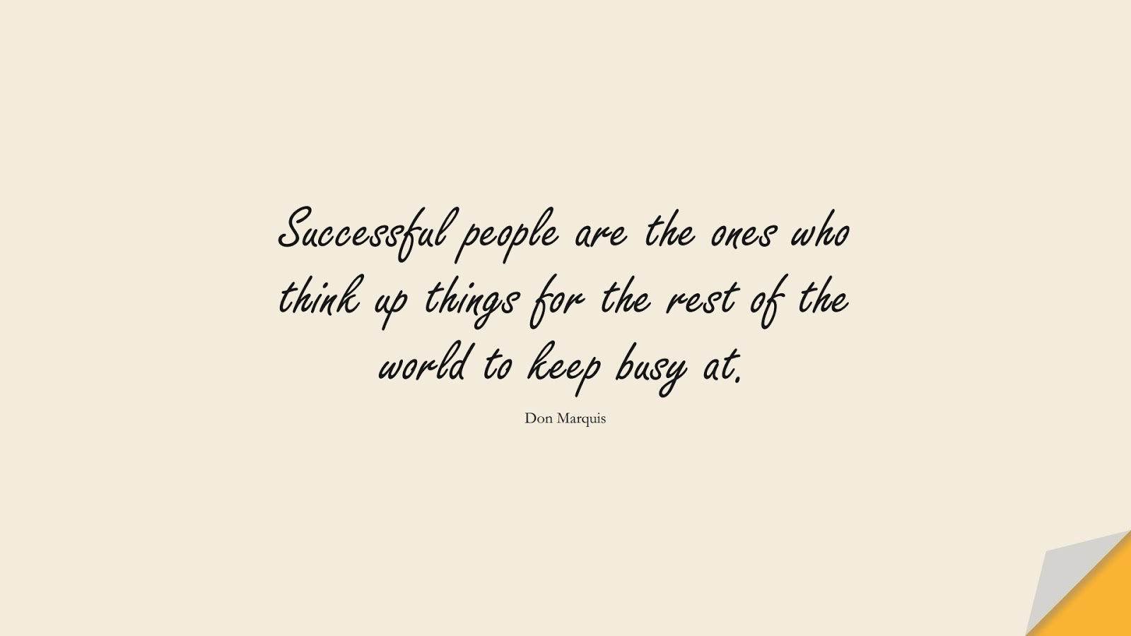 Successful people are the ones who think up things for the rest of the world to keep busy at. (Don Marquis);  #SuccessQuotes